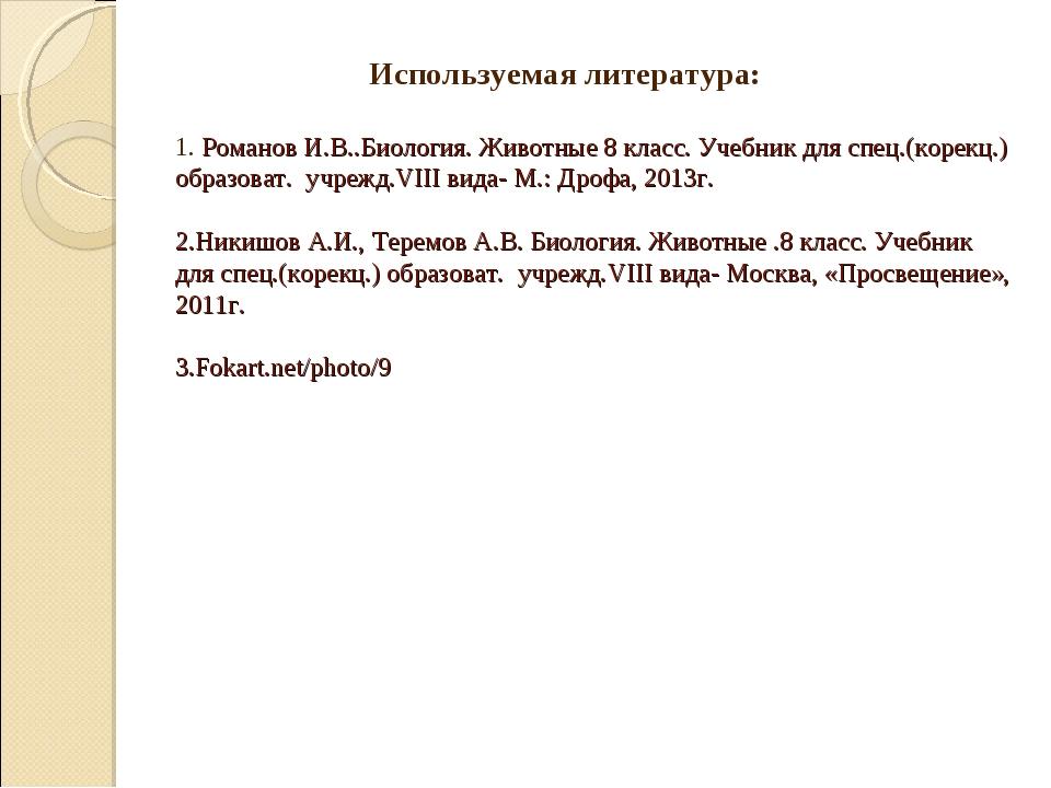 Используемая литература: 1. Романов И.В..Биология. Животные 8 класс. Учебник...