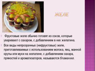 Фруктовые желе обычно готовят из соков, которые уваривают с сахаром, с добав