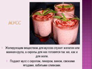 Желирующим веществом для муссов служит желатин или манная крупа, а сиропы дл