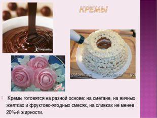 Кремы готовятся на разной основе: на сметане, на яичных желтках и фруктово-я