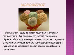 Мороженое– одно из самых известных и любимых сладких блюд. Как правило,