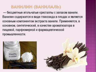 — бесцветные игольчатые кристаллы с запахом ванили. Ванилин содержится в вид