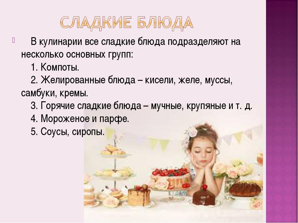 В кулинарии все сладкие блюда подразделяют на несколько основных групп: ...