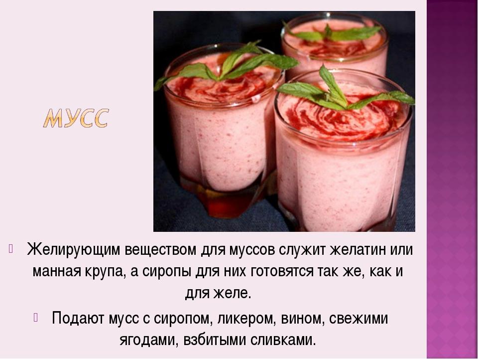Желирующим веществом для муссов служит желатин или манная крупа, а сиропы дл...