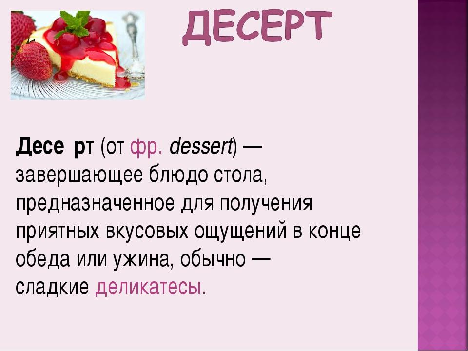Десе́рт(отфр. dessert)— завершающее блюдо стола, предназначенное для получ...