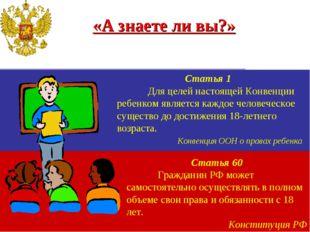 «А знаете ли вы?» Статья 1 Для целей настоящей Конвенции ребенком является к