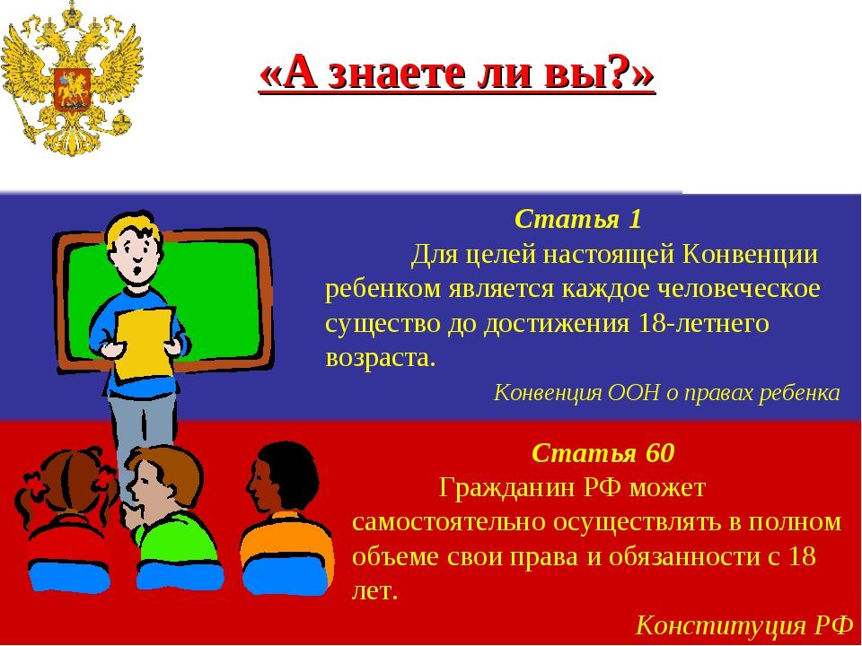 «А знаете ли вы?» Статья 1 Для целей настоящей Конвенции ребенком является к...