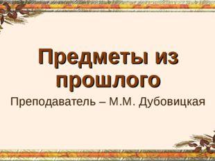 Предметы из прошлого Преподаватель – М.М. Дубовицкая