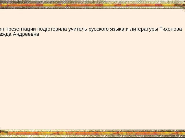 Шаблон презентации подготовила учитель русского языка и литературы Тихонова...