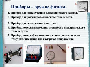 Приборы – оружие физика. 1. Прибор для обнаружения электрического заряда. 2.