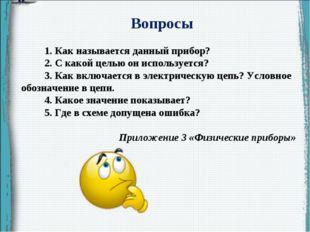 Вопросы 1. Как называется данный прибор? 2. С какой целью он используется? 3