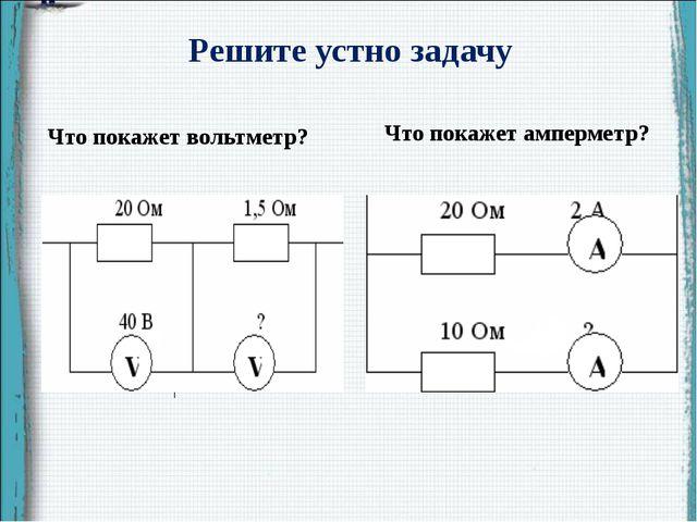 Решите устно задачу Что покажет вольтметр? Что покажет амперметр?