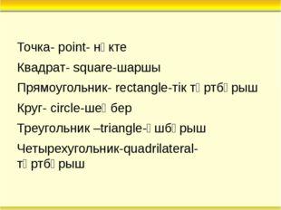 Точка- point- нүкте Квадрат- square-шаршы Прямоугольник- rectangle-тік төртбұ
