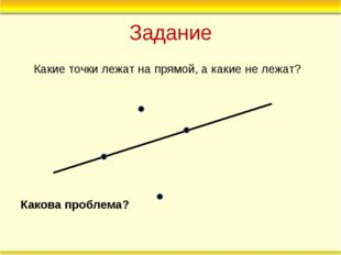 Задание Какие точки лежат на прямой, а какие не лежат? Какова проблема?