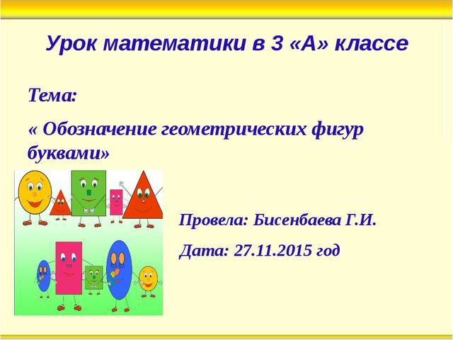 Урок математики в 3 «А» классе Тема: « Обозначение геометрических фигур буква...