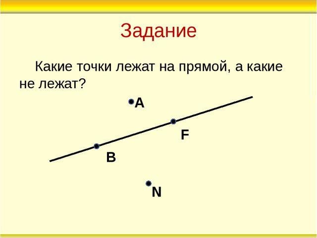 Задание Какие точки лежат на прямой, а какие не лежат? А В F N