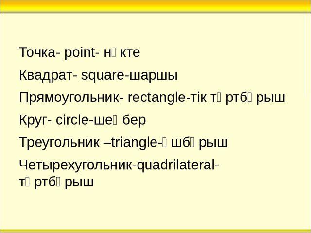 Точка- point- нүкте Квадрат- square-шаршы Прямоугольник- rectangle-тік төртбұ...