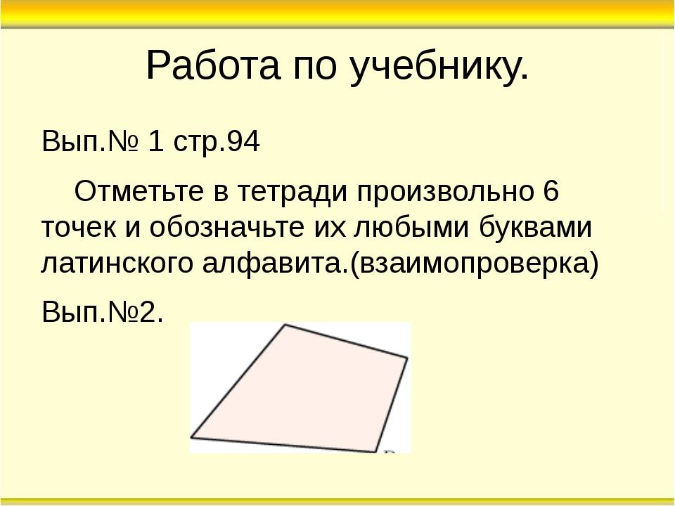 Работа по учебнику. Вып.№ 1 стр.94 Отметьте в тетради произвольно 6 точек и о...