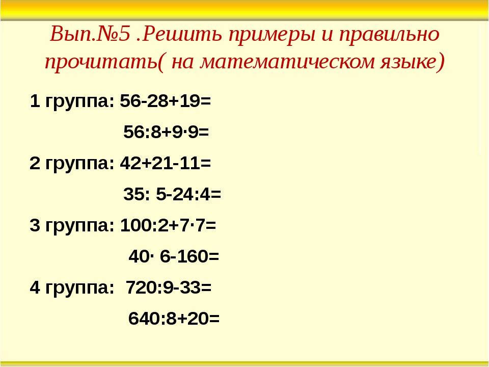Вып.№5 .Решить примеры и правильно прочитать( на математическом языке) 1 груп...