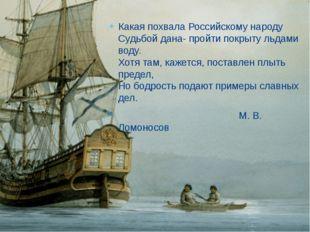 Какая похвала Российскому народу Судьбой дана- пройти покрыту льдами воду. Хо