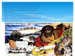 С.Дежнев,(1605-1675гг), выходец из крестьян-поморов, сибирский казак, русски