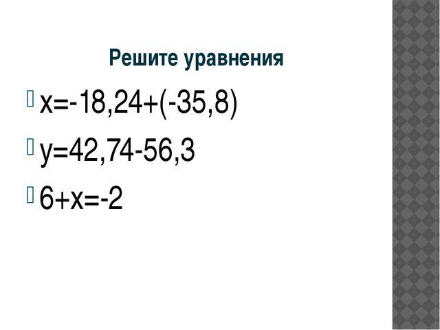 Решите уравнения х=-18,24+(-35,8) у=42,74-56,3 6+х=-2