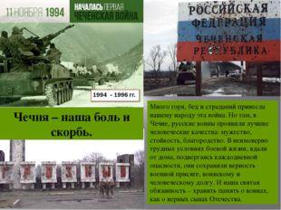 1994 - 1996 гг. Чечня – наша боль и скорбь. Много горя, бед и страданий прине