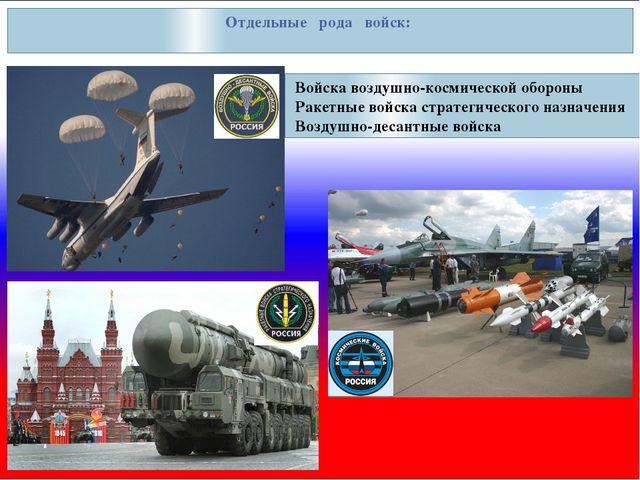 Отдельные рода войск: Войска воздушно-космической обороны Ракетные войска стр...
