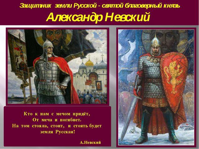 Защитник земли Русской - святой благоверный князь Александр Невский Кто к нам...