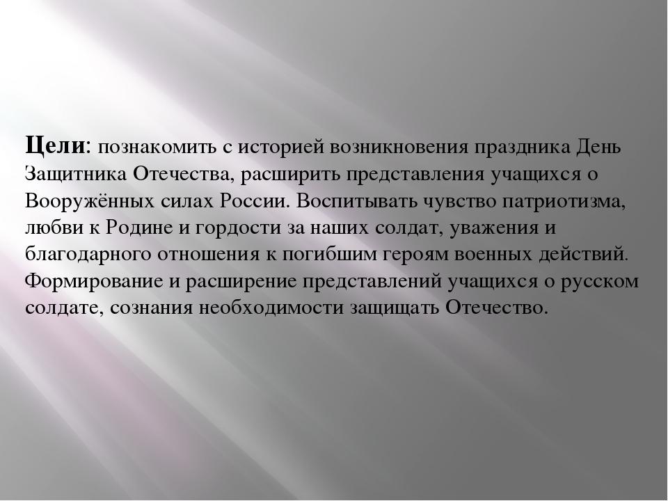 Цели: познакомить с историей возникновения праздника День Защитника Отечества...
