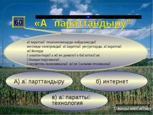 в) ақпараттық технология б) интернет А) ақпарттандыру 60 ақпараттық технолог