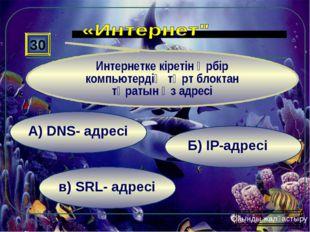 в) SRL- адресі Б) ІР-адресі А) DNS- адресі 30 Интернетке кіретін әрбір компью