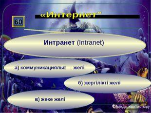 в) жеке желі б) жергілікті желі а) коммуникациялық желі 60 Интранет (Intranet