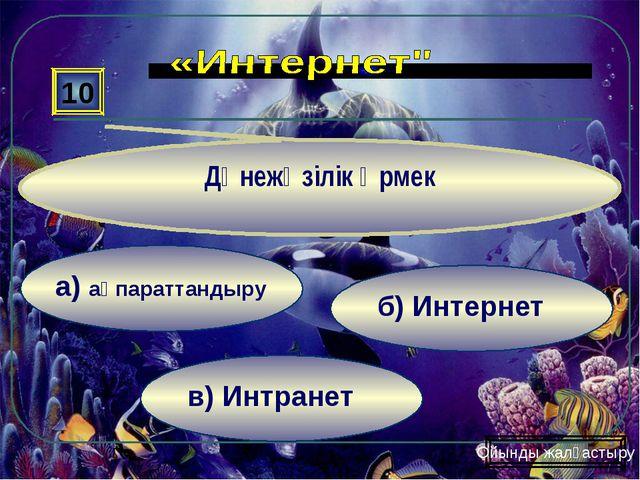 в) Интранет б) Интернет а) ақпараттандыру 10 Дүнежүзілік өрмек Ойынды жалғаст...