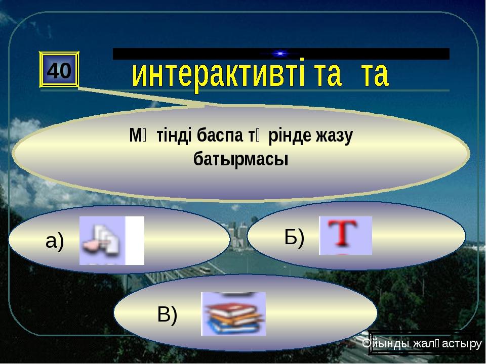 а) В) Б) 40 Мәтінді баспа түрінде жазу батырмасы Ойынды жалғастыру
