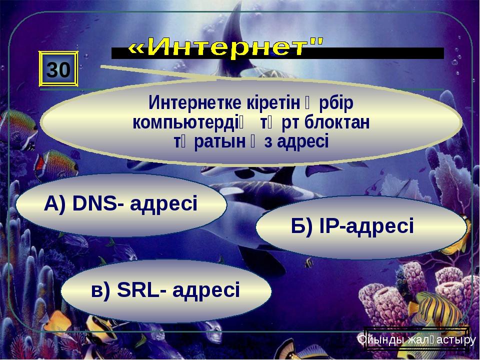 в) SRL- адресі Б) ІР-адресі А) DNS- адресі 30 Интернетке кіретін әрбір компью...