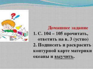 Домашнее задание С. 104 – 105 прочитать, ответить на в. 3 (устно) 2. Подписат