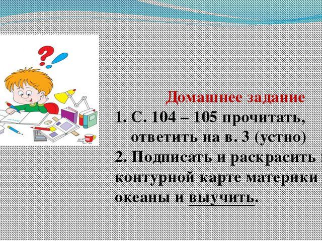 Домашнее задание С. 104 – 105 прочитать, ответить на в. 3 (устно) 2. Подписат...