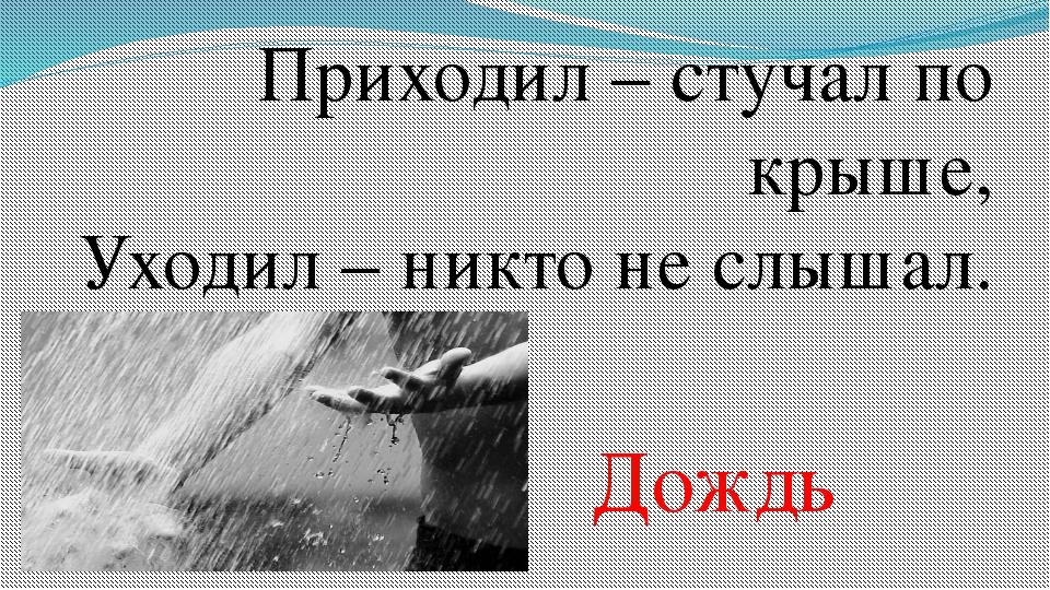 Приходил – стучал по крыше, Уходил – никто не слышал. Дождь