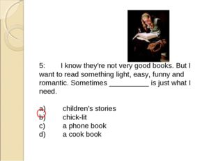 5:	I know they're not very good books. But I want to read something light, ea
