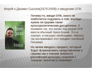 Иерей о.Даниил Сысоев(1974-2009) о введении ОПК Почему-то, вводя ОПК, никто н