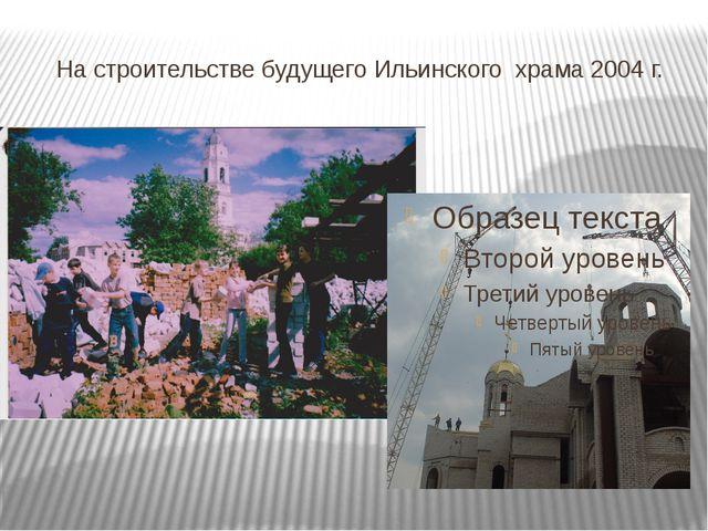 На строительстве будущего Ильинского храма 2004 г.