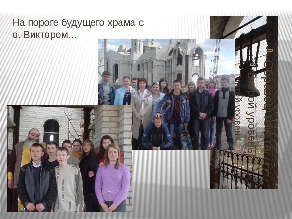 На пороге будущего храма с о. Виктором…