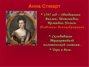 Анна Стюарт 1707 год – Объединение Англии, Шотландии, Ирландии, Уэльса. Появл