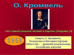 «Это самый сильный человек в Европе» (Людовик 14) Смерть О. Кромвеля. Похорон