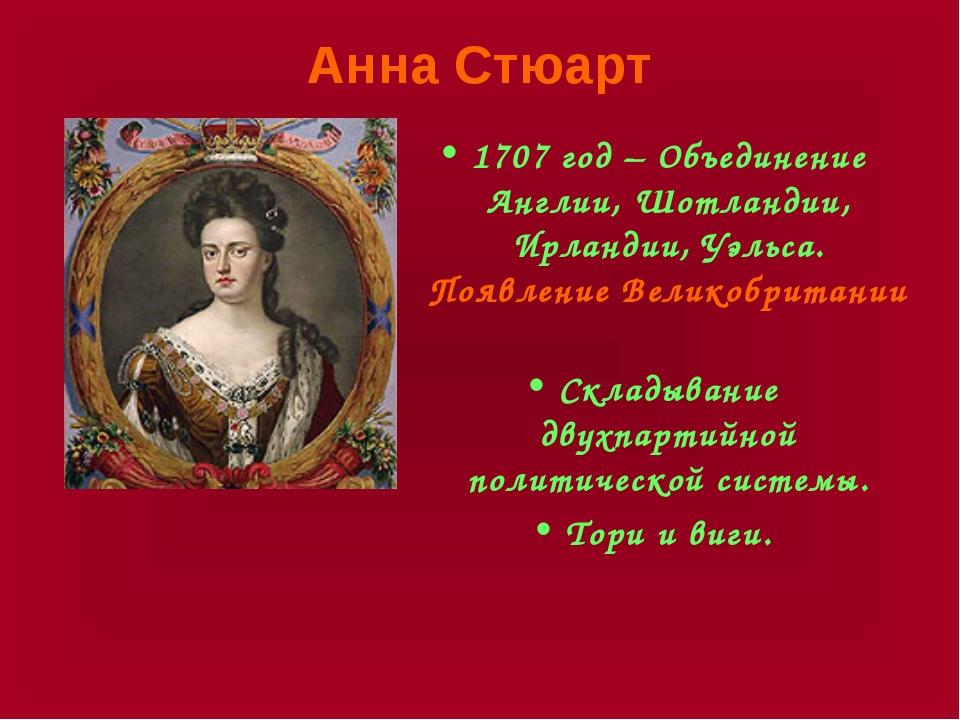 Анна Стюарт 1707 год – Объединение Англии, Шотландии, Ирландии, Уэльса. Появл...