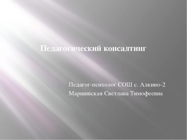 Педагогический консалтинг Педагог-психолог СОШ с. Алкино-2 Маршинская Светлан...
