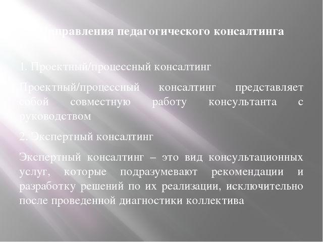 Направления педагогического консалтинга 1. Проектный/процессный консалтинг Пр...