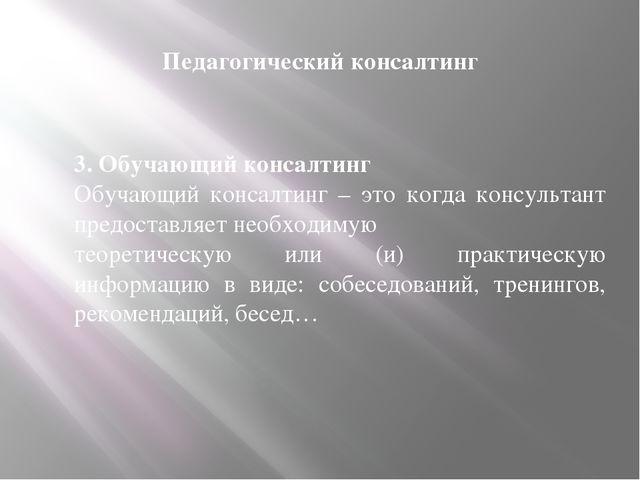 Педагогический консалтинг 3. Обучающий консалтинг Обучающий консалтинг – это...