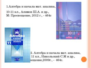 1.Алгебра и начала мат. анализа, 10-11 кл., Алимов Ш.А. и др., М: Просвещение